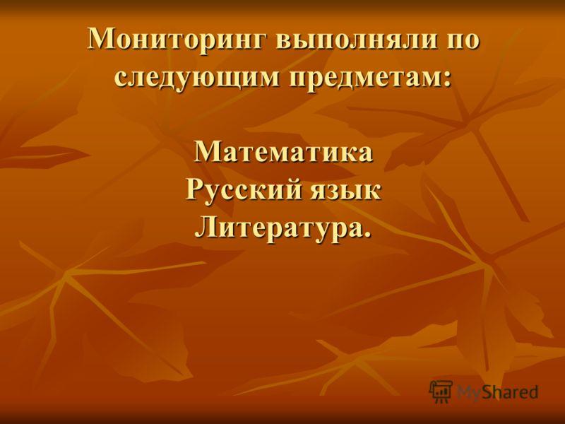 Мониторинг выполняли по следующим предметам: Математика Русский язык Литература. Мониторинг выполняли по следующим предметам: Математика Русский язык Литература.