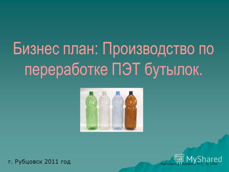 Бизнес план: Производство по переработке ПЭТ бутылок. Выполнила: Вдовина М.А. гр.1292 г. Рубцовск 2011 год