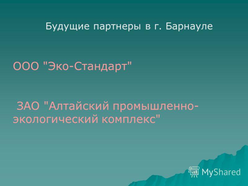 Будущие партнеры в г. Барнауле ООО Эко-Стандарт ЗАО Алтайский промышленно- экологический комплекс