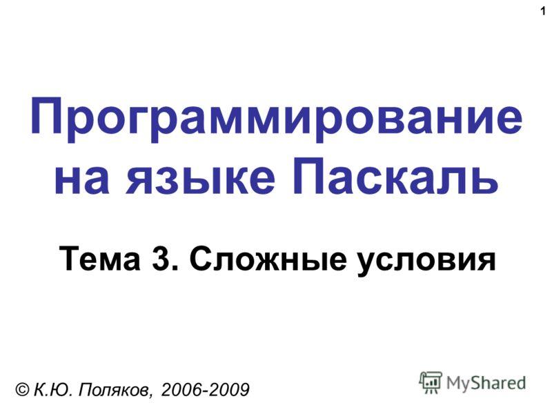1 Программирование на языке Паскаль Тема 3. Сложные условия © К.Ю. Поляков, 2006-2009