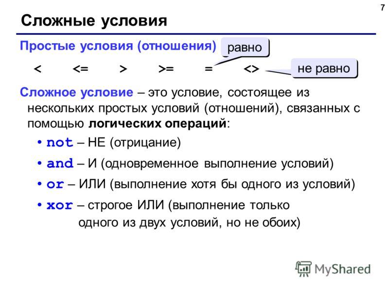 7 Сложные условия Простые условия (отношения) >= =  Сложное условие – это условие, состоящее из нескольких простых условий (отношений), связанных с помощью логических операций: not – НЕ (отрицание) and – И (одновременное выполнение условий) or – ИЛИ