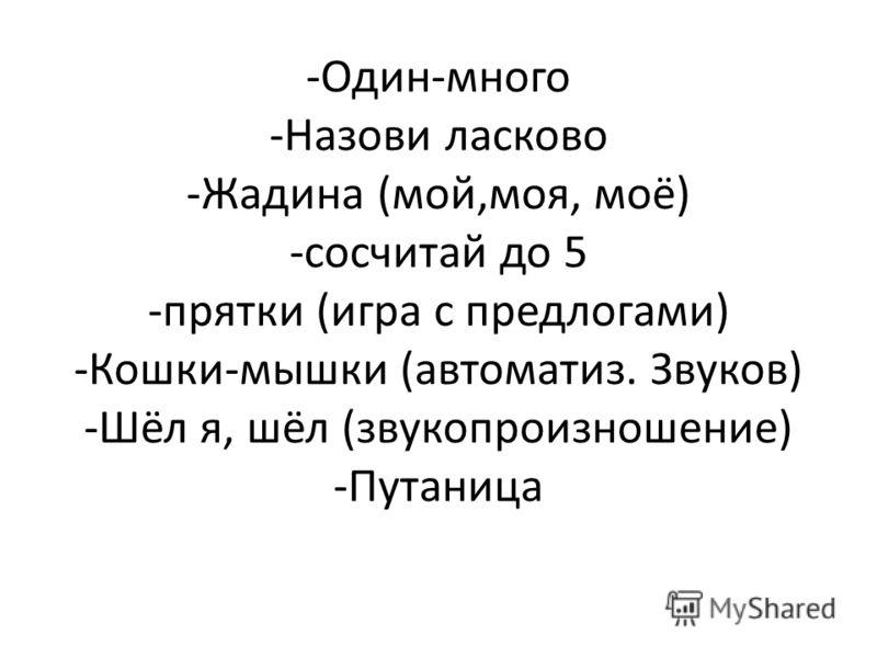 -Один-много -Назови ласково -Жадина (мой,моя, моё) -сосчитай до 5 -прятки (игра с предлогами) -Кошки-мышки (автоматиз. Звуков) -Шёл я, шёл (звукопроизношение) -Путаница