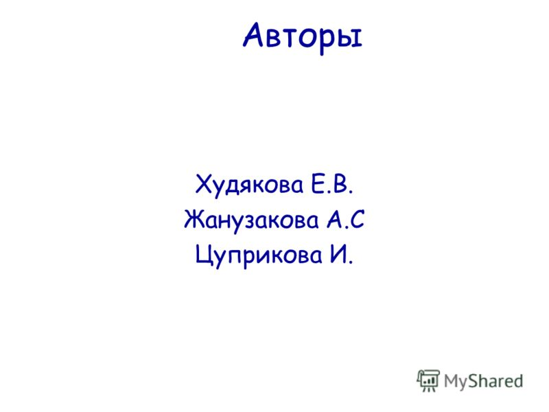 Авторы Худякова Е.В. Жанузакова А.С Цуприкова И.