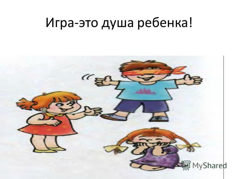 Игра-это душа ребенка!