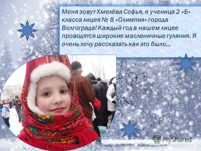 Меня зовут Хмелёва Софья, я ученица 2 «Б» класса лицея 8 «Олимпия» города Волгограда! Каждый год в нашем лицее проводятся широкие масленичные гуляния. Я очень хочу рассказать как это было…