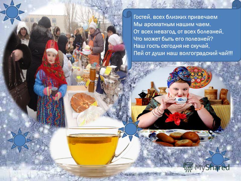 Гостей, всех близких привечаем Мы ароматным нашим чаем. От всех невзгод, от всех болезней, Что может быть его полезней? Наш гость сегодня не скучай, Пей от души наш волгоградский чай!!!