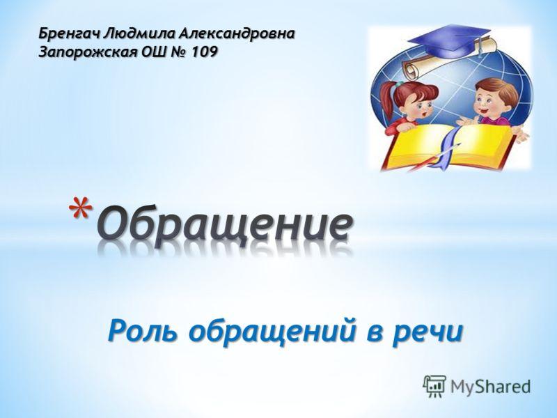 Роль обращений в речи Бренгач Людмила Александровна Запорожская ОШ 109