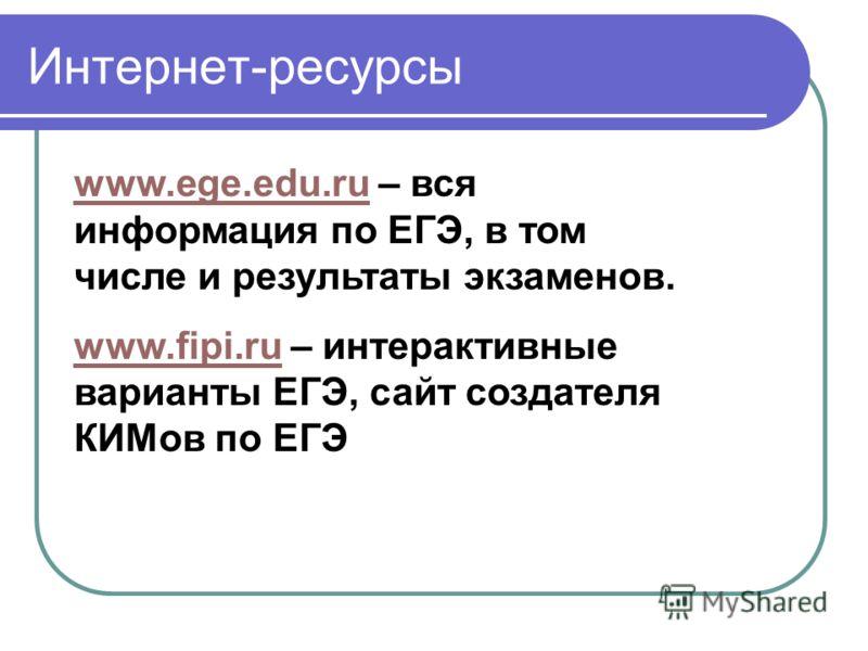 Интернет-ресурсы www.ege.edu.ruwww.ege.edu.ru – вся информация по ЕГЭ, в том числе и результаты экзаменов. www.fipi.ruwww.fipi.ru – интерактивные варианты ЕГЭ, сайт создателя КИМов по ЕГЭ
