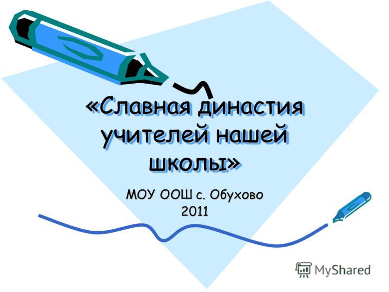 «Славная династия учителей нашей школы» МОУ ООШ с. Обухово 2011