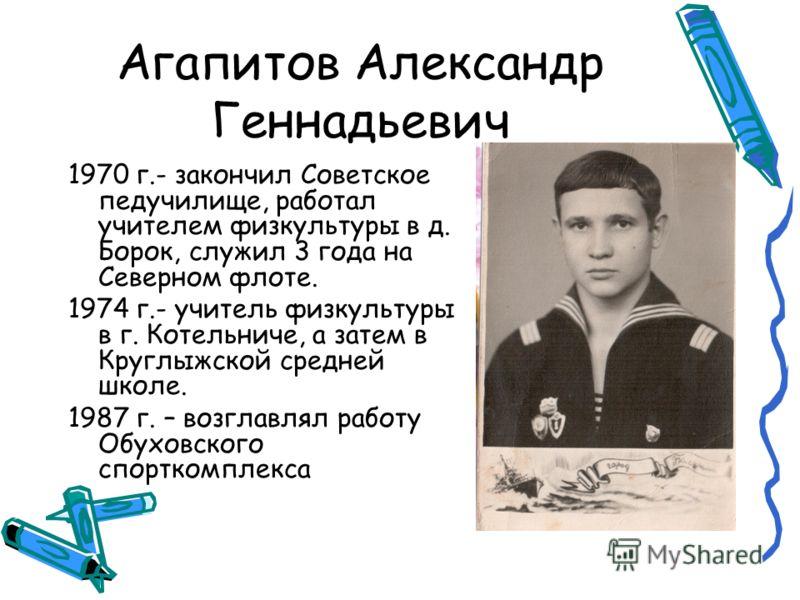 Агапитов Александр Геннадьевич 1970 г.- закончил Советское педучилище, работал учителем физкультуры в д. Борок, служил 3 года на Северном флоте. 1974 г.- учитель физкультуры в г. Котельниче, а затем в Круглыжской средней школе. 1987 г. – возглавлял р