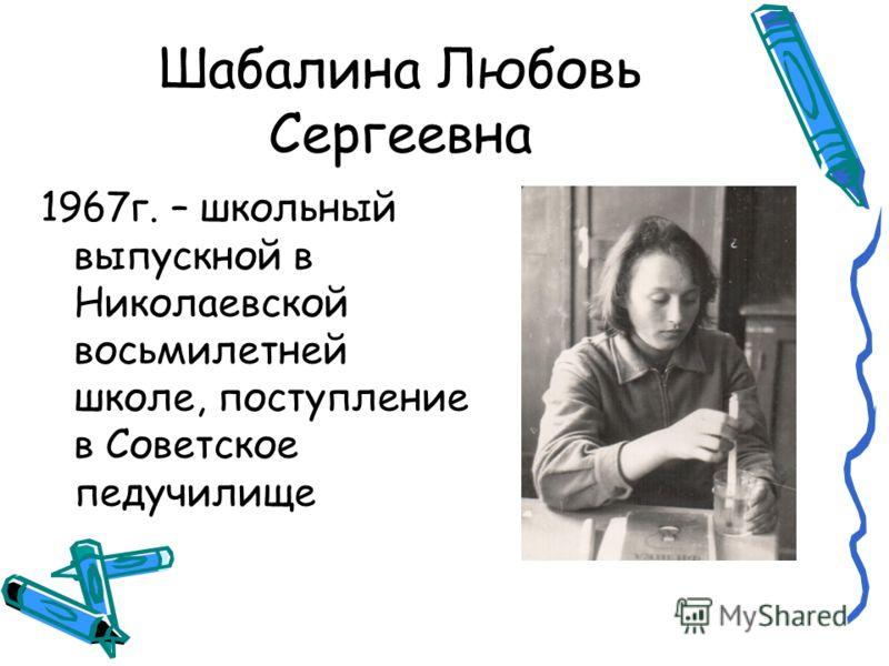 Шабалина Любовь Сергеевна 1967г. – школьный выпускной в Николаевской восьмилетней школе, поступление в Советское педучилище