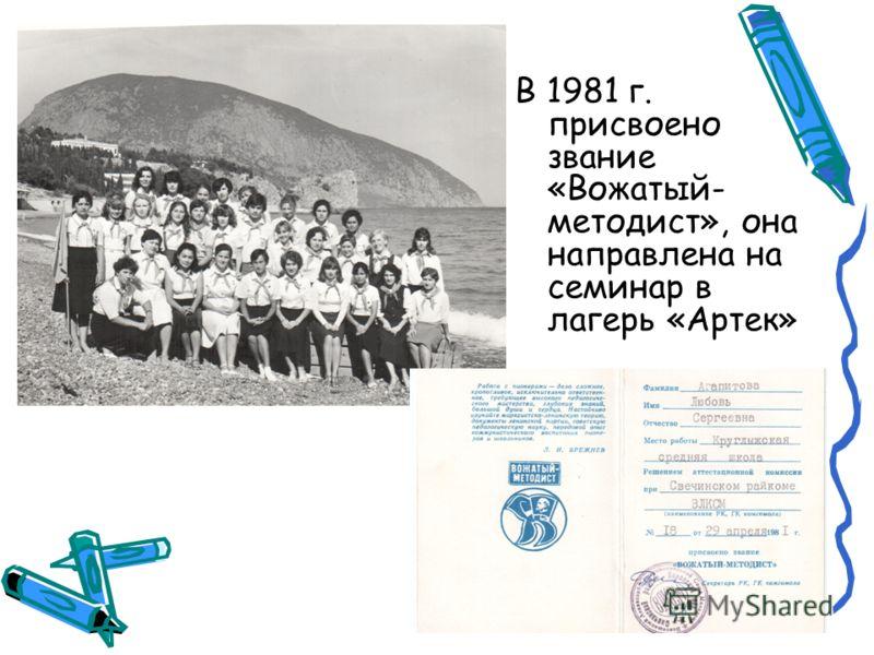 В 1981 г. присвоено звание «Вожатый- методист», она направлена на семинар в лагерь «Артек»