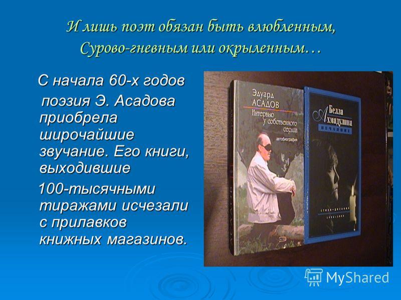 И лишь поэт обязан быть влюбленным, Сурово-гневным или окрыленным… С начала 60-х годов С начала 60-х годов поэзия Э. Асадова приобрела широчайшие звучание. Его книги, выходившие поэзия Э. Асадова приобрела широчайшие звучание. Его книги, выходившие 1