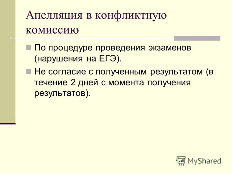 Апелляция в конфликтную комиссию По процедуре проведения экзаменов (нарушения на ЕГЭ). Не согласие с полученным результатом (в течение 2 дней с момента получения результатов).