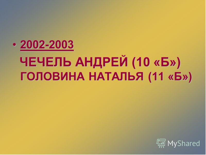 2002-20032002-2003 ЧЕЧЕЛЬ АНДРЕЙ (10 «Б») ГОЛОВИНА НАТАЛЬЯ (11 «Б») ЧЕЧЕЛЬ АНДРЕЙ (10 «Б») ГОЛОВИНА НАТАЛЬЯ (11 «Б»)