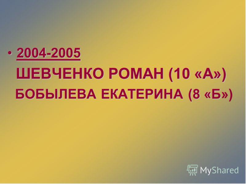 2004-20052004-2005 ШЕВЧЕНКО РОМАН (10 «А») ШЕВЧЕНКО РОМАН (10 «А») БОБЫЛЕВА ЕКАТЕРИНА (8 «Б БОБЫЛЕВА ЕКАТЕРИНА (8 «Б»)