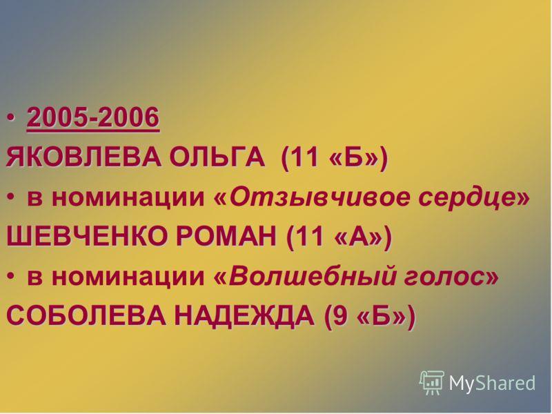 2005-20062005-2006 ЯКОВЛЕВА ОЛЬГА (11 «Б») в номинации «Отзывчивое сердце» ШЕВЧЕНКО РОМАН (11 «А») в номинации «Волшебный голос» СОБОЛЕВА НАДЕЖДА (9 «Б»)
