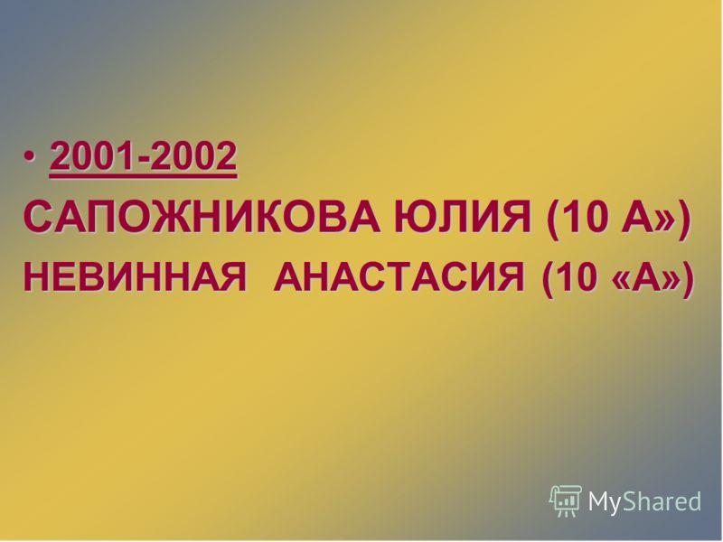 2001-20022001-2002 САПОЖНИКОВА ЮЛИЯ (10 А») НЕВИННАЯ АНАСТАСИЯ (10 «А»)