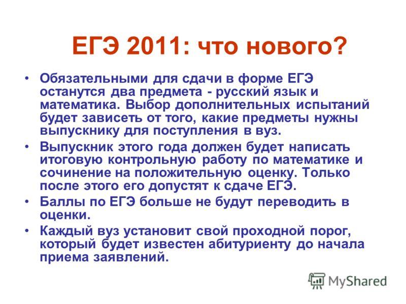 ЕГЭ 2011: что нового? Обязательными для сдачи в форме ЕГЭ останутся два предмета - русский язык и математика. Выбор дополнительных испытаний будет зависеть от того, какие предметы нужны выпускнику для поступления в вуз. Выпускник этого года должен бу
