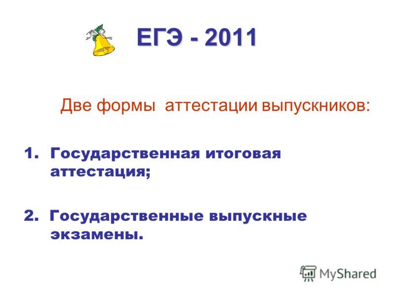 ЕГЭ - 2011 Две формы аттестации выпускников: 1.Государственная итоговая аттестация; 2. Государственные выпускные экзамены.