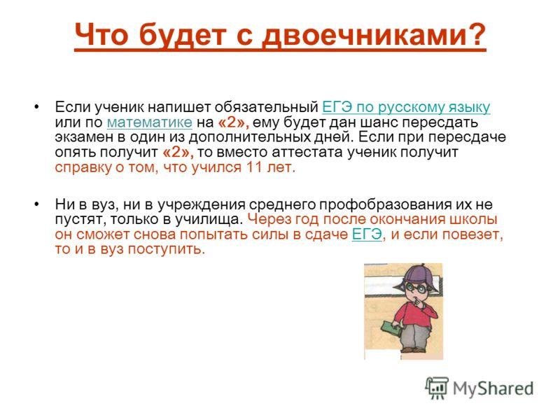 Что будет с двоечниками? Если ученик напишет обязательный ЕГЭ по русскому языку или по математике на «2», ему будет дан шанс пересдать экзамен в один из дополнительных дней. Если при пересдаче опять получит «2», то вместо аттестата ученик получит спр