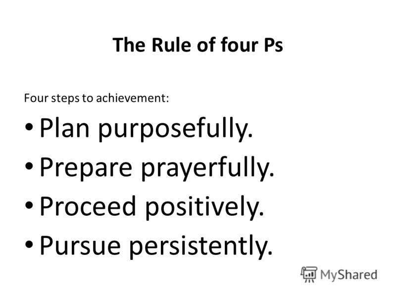 The Rule of four Ps Four steps to achievement: Plan purposefully. Prepare prayerfully. Proceed positively. Pursue persistently.