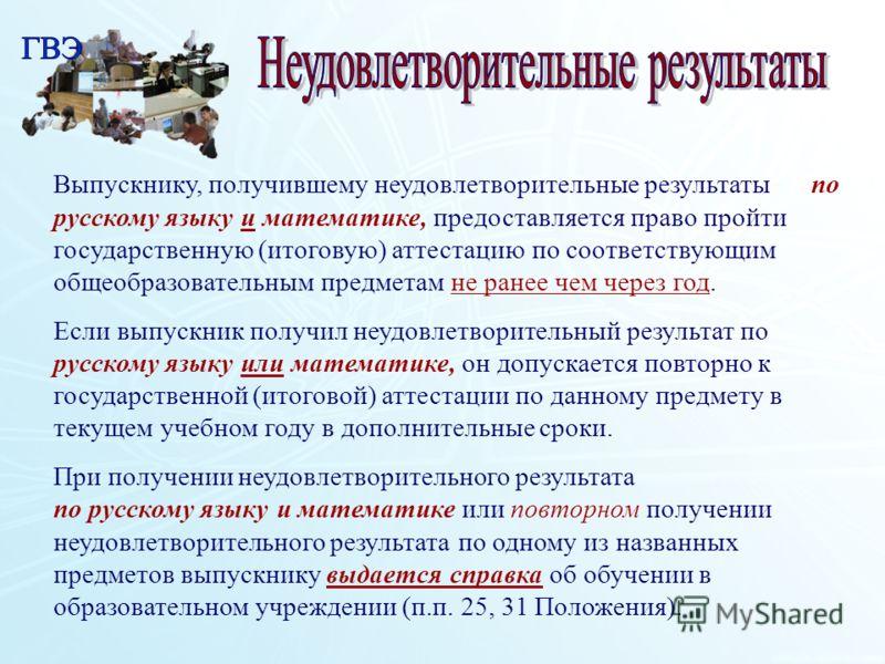 Выпускнику, получившему неудовлетворительные результаты по русскому языку и математике, предоставляется право пройти государственную (итоговую) аттестацию по соответствующим общеобразовательным предметам не ранее чем через год. Если выпускник получил