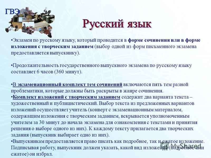 Экзамен по русскому языку, который проводится в форме сочинения или в форме изложения с творческим заданием (выбор одной из форм письменного экзамена предоставляется выпускнику). Продолжительность государственного выпускного экзамена по русскому язык