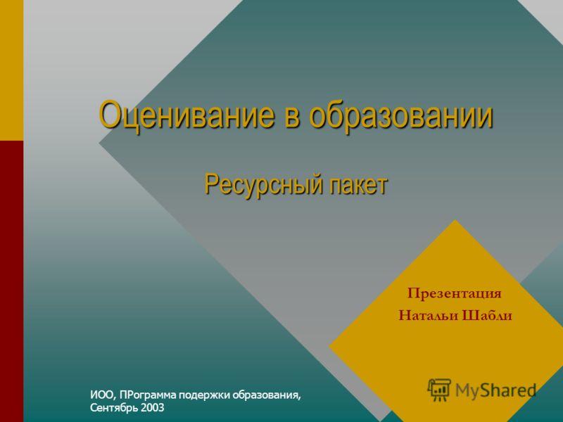 ИОО, ПРограмма подержки образования, Сентябрь 2003 Оценивание в образовании Ресурсный пакет Презентация Натальи Шабли