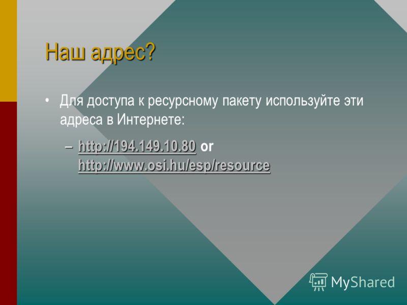 Наш адрес? Для доступа к ресурсному пакету используйте эти адреса в Интернете: – http://194.149.10.80 http://www.osi.hu/esp/resource – http://194.149.10.80 or http://www.osi.hu/esp/resource http://194.149.10.80 http://www.osi.hu/esp/resource http://1