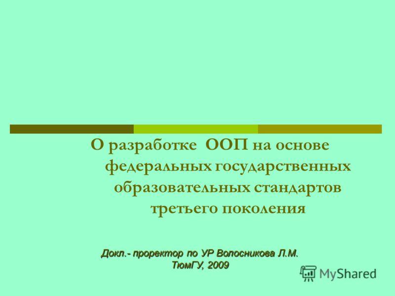 Докл.- проректор по УР Волосникова Л.М. ТюмГУ, 2009 О разработке ООП на основе федеральных государственных образовательных стандартов третьего поколения