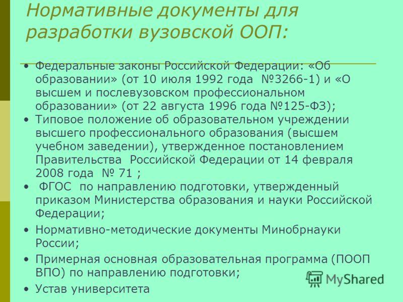 Нормативные документы для разработки вузовской ООП: Федеральные законы Российской Федерации: «Об образовании» (от 10 июля 1992 года 3266-1) и «О высшем и послевузовском профессиональном образовании» (от 22 августа 1996 года 125-ФЗ); Типовое положение