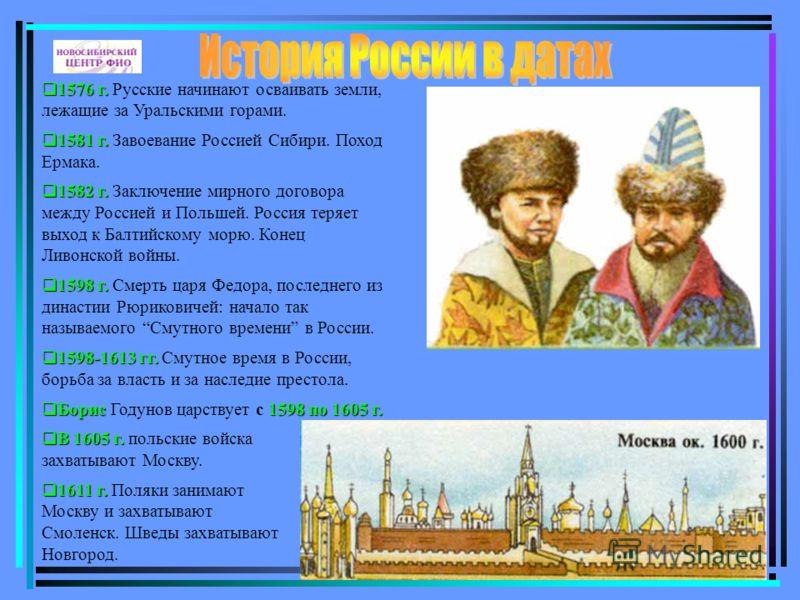 1576 г. 1576 г. Русские начинают осваивать земли, лежащие за Уральскими горами. 1581 г. 1581 г. Завоевание Россией Сибири. Поход Ермака. 1582 г. 1582 г. Заключение мирного договора между Россией и Польшей. Россия теряет выход к Балтийскому морю. Коне