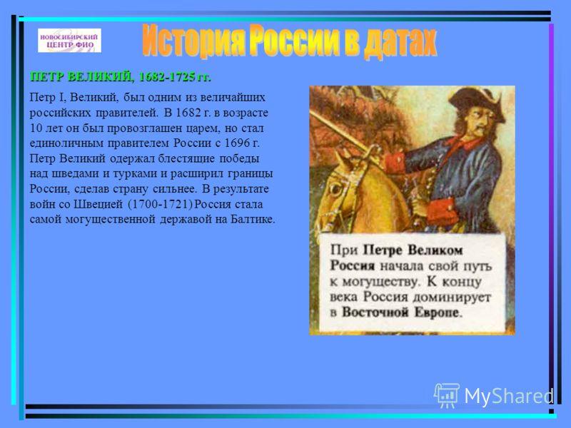 ПЕТР ВЕЛИКИЙ, 1682-1725 гг. Петр I, Великий, был одним из величайших российских правителей. В 1682 г. в возрасте 10 лет он был провозглашен царем, но стал единоличным правителем России с 1696 г. Петр Великий одержал блестящие победы над шведами и тур