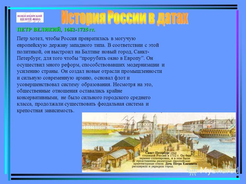 ПЕТР ВЕЛИКИЙ, 1682-1725 гг. Петр хотел, чтобы Россия превратилась в могучую европейскую державу западного типа. В соответствии с этой политикой, он выстроил на Балтике новый город, Санкт- Петербург, для того чтобы прорубить окно в Европу. Он осуществ