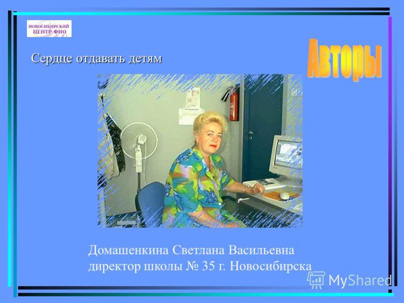 Домашенкина Светлана Васильевна директор школы 35 г. Новосибирска Сердце отдавать детям
