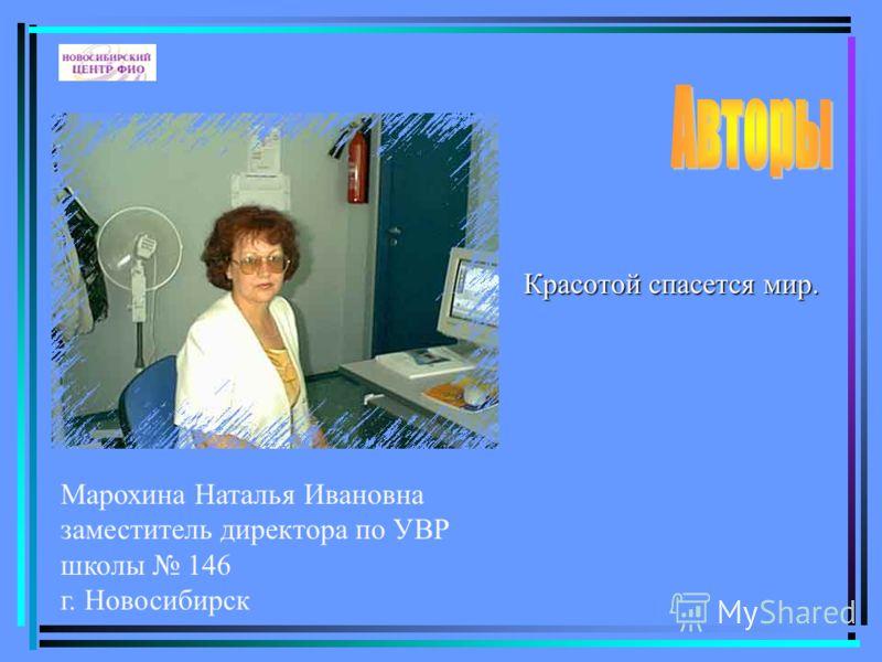 Марохина Наталья Ивановна заместитель директора по УВР школы 146 г. Новосибирск Красотой спасется мир.