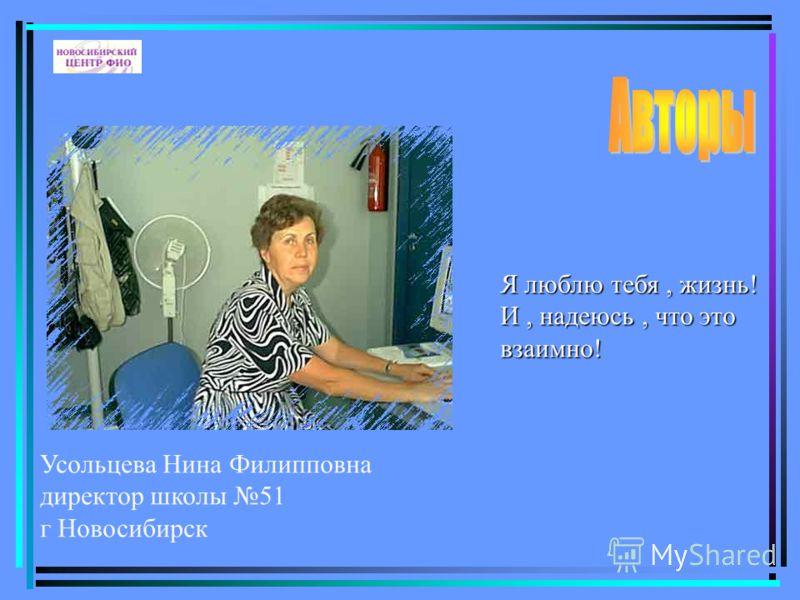 Усольцева Нина Филипповна директор школы 51 г Новосибирск Я люблю тебя, жизнь! И, надеюсь, что это взаимно!