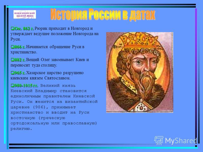 Ок. 862 г. Ок. 862 г. Рюрик приходит в Новгород и утверждает ведущее положение Новгорода на Руси. 866 г. 866 г. Начинается обращение Руси в христианство. 882 г. 882 г. Вещий Олег завоевывает Киев и переносит туда столицу. 965 г. 965 г. Хазарское царс