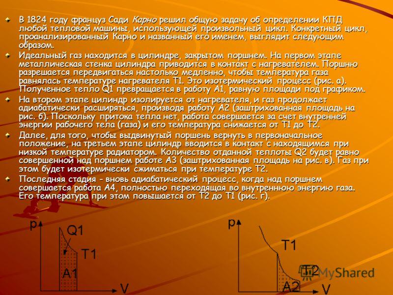 В 1824 году француз Сади Карно решил общую задачу об определении КПД любой тепловой машины, использующей произвольный цикл. Конкретный цикл, проанализированный Карно и названный его именем, выглядит следующим образом. Идеальный газ находится в цилинд