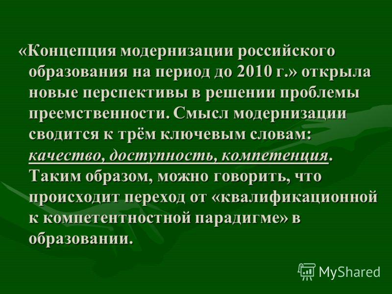 «Концепция модернизации российского образования на период до 2010 г.» открыла новые перспективы в решении проблемы преемственности. Смысл модернизации сводится к трём ключевым словам: качество, доступность, компетенция. Таким образом, можно говорить,