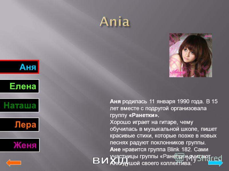 Аня Елена Наташа Лера Женя Аня родилась 11 января 1990 года. В 15 лет вместе с подругой организовала группу «Ранетки». Хорошо играет на гитаре, чему обучилась в музыкальной школе, пишет красивые стихи, которые позже в новых песнях радуют поклонников