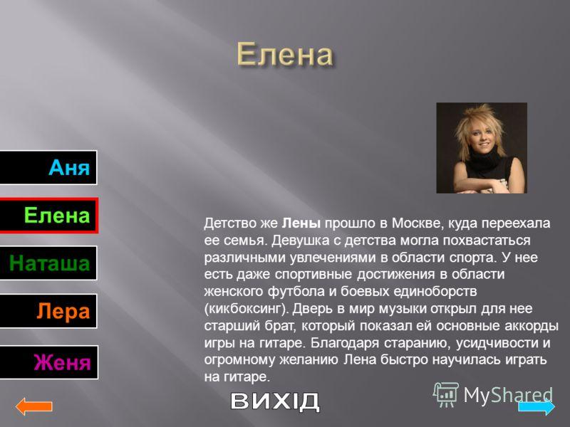 Аня Елена Наташа Лера Женя Детство же Лены прошло в Москве, куда переехала ее семья. Девушка с детства могла похвастаться различными увлечениями в области спорта. У нее есть даже спортивные достижения в области женского футбола и боевых единоборств (