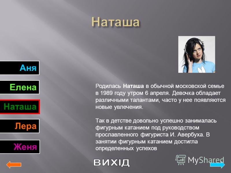 Аня Елена Наташа Лера Женя Родилась Наташа в обычной московской семье в 1989 году утром 6 апреля. Девочка обладает различными талантами, часто у нее появляются новые увлечения. Так в детстве довольно успешно занималась фигурным катанием под руководст
