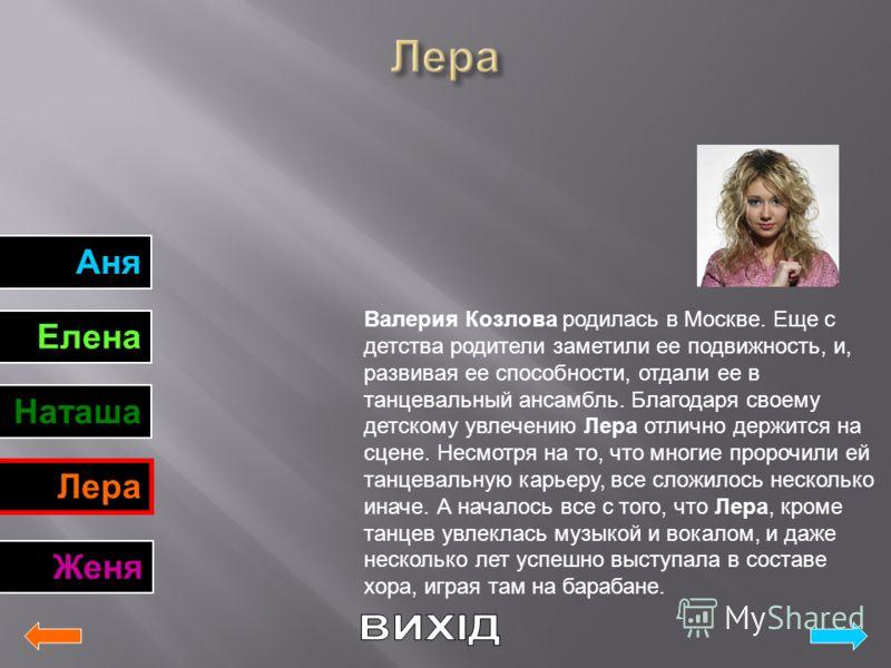 Аня Елена Наташа Лера Женя Валерия Козлова родилась в Москве. Еще с детства родители заметили ее подвижность, и, развивая ее способности, отдали ее в танцевальный ансамбль. Благодаря своему детскому увлечению Лера отлично держится на сцене. Несмотря