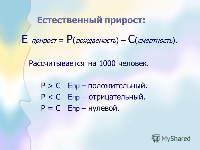 Естественный прирост: Е прирост = Р ( рождаемость ) – С ( смертность ). Рассчитывается на 1000 человек. Р > С Е пр – положительный. Р < С Е пр – отрицательный. Р = С Е пр – нулевой.