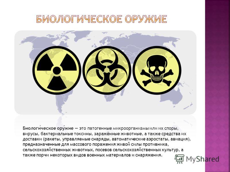 Биологическое оружие это патогенные микроорганизмы или их споры, вирусы, бактериальные токсины, заражённые животные, а также средства их доставки (ракеты, управляемые снаряды, автоматические аэростаты, авиация), предназначенные для массового поражени