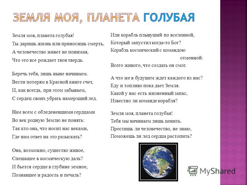 Земля моя, планета голубая! Ты даришь жизнь или приносишь смерть, А человечество живет не понимая, Что это все рождает твоя твердь. Беречь тебя, лишь ныне начинаем. Вести потерям в Красной книге счет, И, как всегда, при этом забываем, С сердец своих