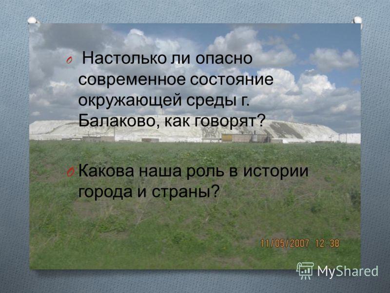 O Настолько ли опасно современное состояние окружающей среды г. Балаково, как говорят ? O Какова наша роль в истории города и страны ?