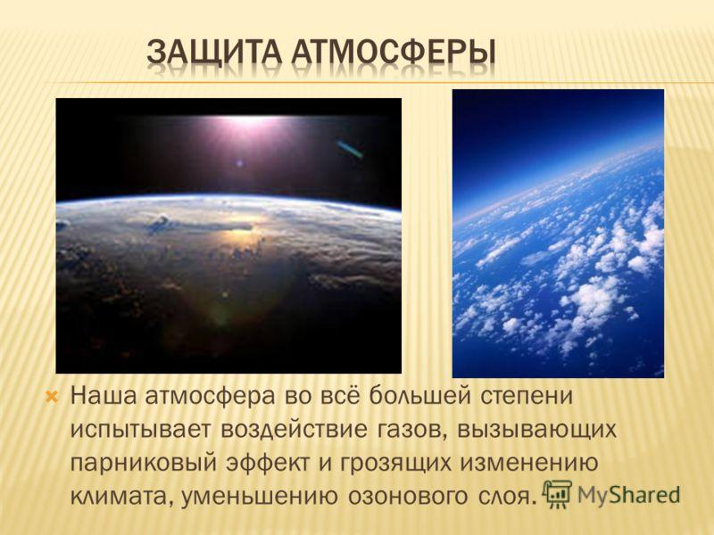 Наша атмосфера во всё большей степени испытывает воздействие газов, вызывающих парниковый эффект и грозящих изменению климата, уменьшению озонового слоя.